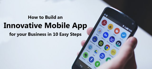 How to Build an Innovative Mobile App for your Business in 10 Easy Steps
