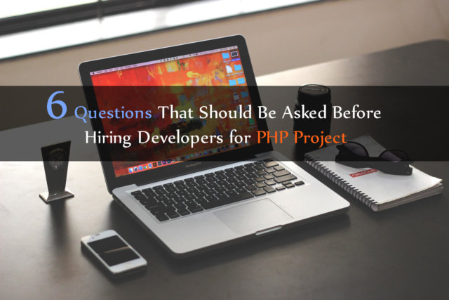 6 Questions That Should Be Asked Before Hiring Developers for PHP Project
