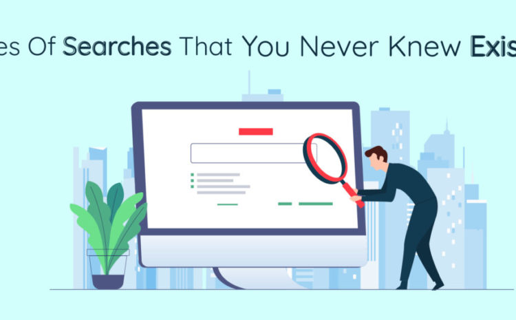 Types Of Searches That You Never Knew Existed