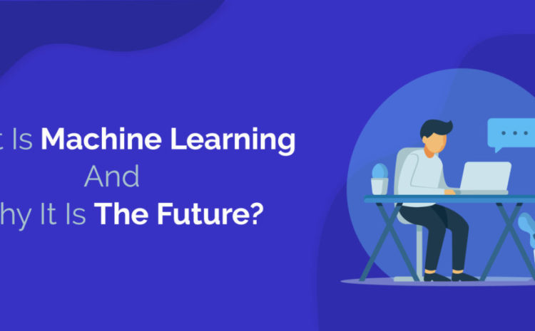 What Is Machine Learning And Why It Is The Future?