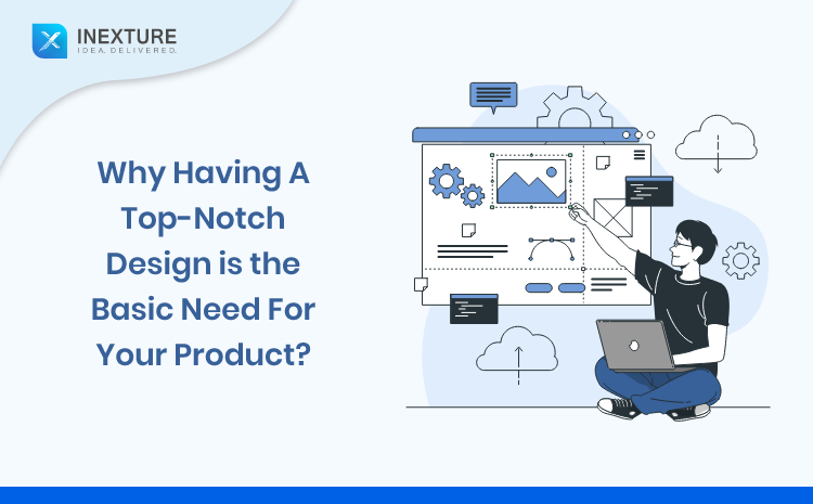 Why having a top-notch design is the basic need for your product?