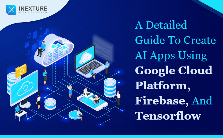 A Detailed Guide to Create AI Apps Using Google cloud platform, Firebase, and TensorFlow