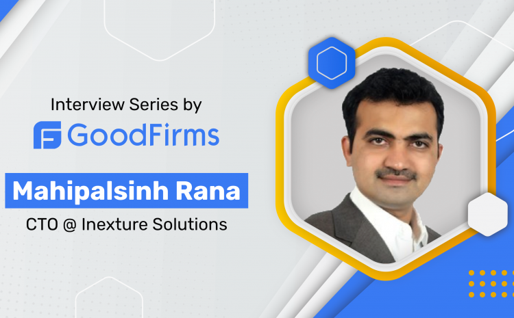 INEXTURE Solutions' CTO MahipalsinhRana is Helming a Team of Tech-Geeks Offering Robust Solutions:GoodFirms